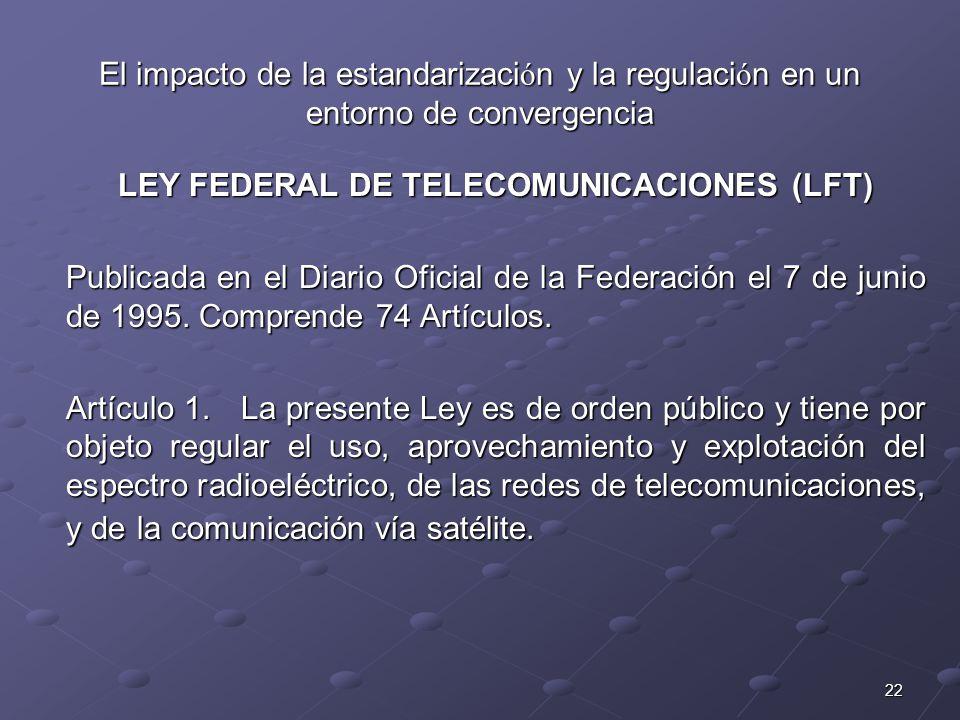 22 El impacto de la estandarizaci ó n y la regulaci ó n en un entorno de convergencia LEY FEDERAL DE TELECOMUNICACIONES (LFT) Publicada en el Diario O