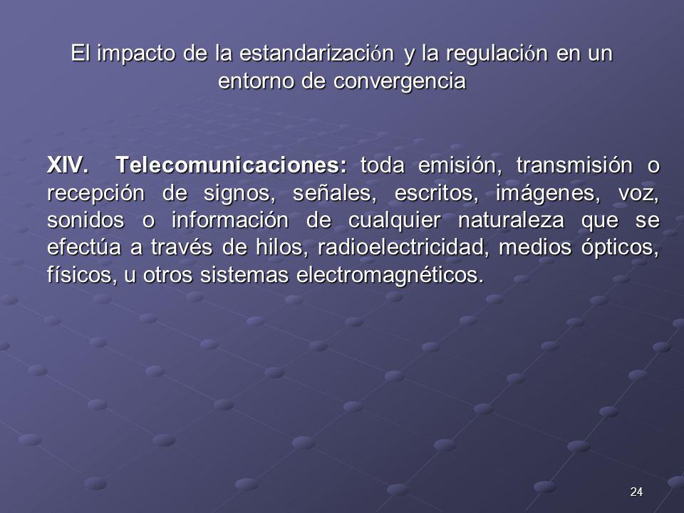 24 El impacto de la estandarizaci ó n y la regulaci ó n en un entorno de convergencia XIV.Telecomunicaciones: toda emisión, transmisión o recepción de