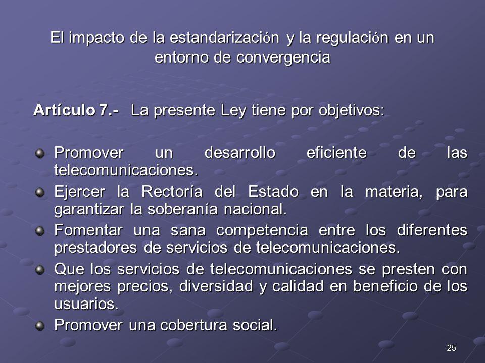 25 El impacto de la estandarizaci ó n y la regulaci ó n en un entorno de convergencia Artículo 7.- La presente Ley tiene por objetivos: Promover un de