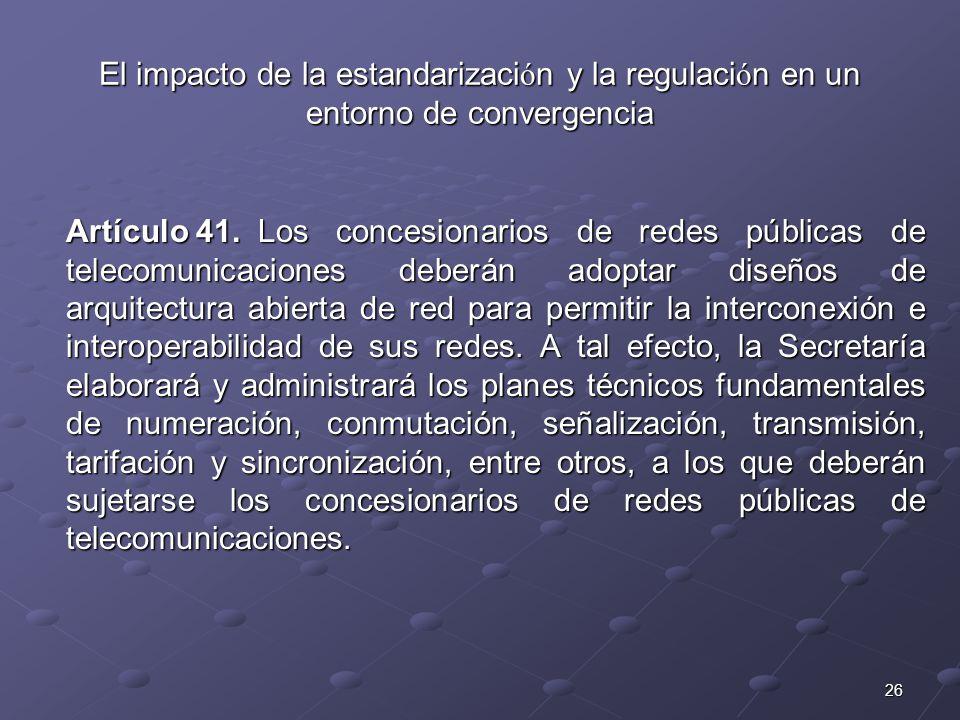 26 El impacto de la estandarizaci ó n y la regulaci ó n en un entorno de convergencia Artículo 41.Los concesionarios de redes públicas de telecomunicaciones deberán adoptar diseños de arquitectura abierta de red para permitir la interconexión e interoperabilidad de sus redes.