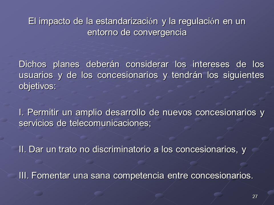 27 El impacto de la estandarizaci ó n y la regulaci ó n en un entorno de convergencia Dichos planes deberán considerar los intereses de los usuarios y de los concesionarios y tendrán los siguientes objetivos: I.