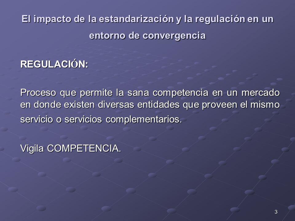 3 El impacto de la estandarización y la regulación en un entorno de convergencia REGULACI Ó N: Proceso que permite la sana competencia en un mercado en donde existen diversas entidades que proveen el mismo servicio o servicios complementarios.