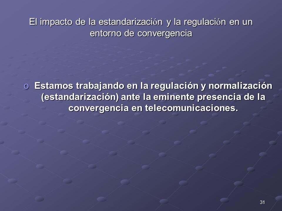 31 oEstamos trabajando en la regulación y normalización (estandarización) ante la eminente presencia de la convergencia en telecomunicaciones. El impa