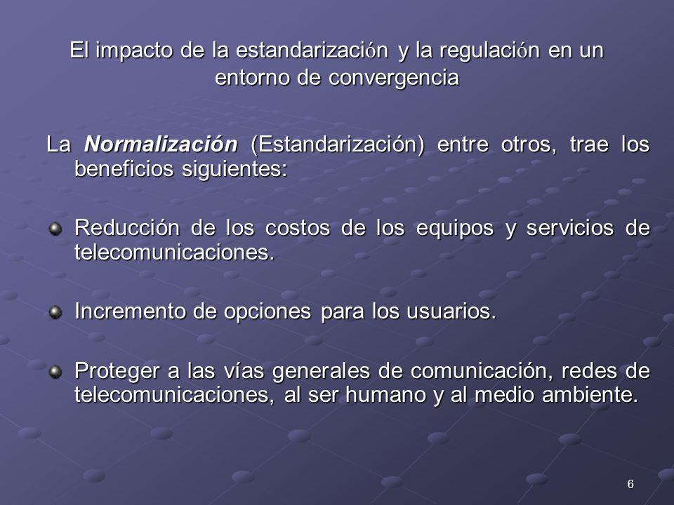 6 El impacto de la estandarizaci ó n y la regulaci ó n en un entorno de convergencia La Normalización (Estandarización) entre otros, trae los benefici