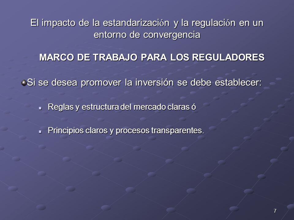 7 El impacto de la estandarizaci ó n y la regulaci ó n en un entorno de convergencia MARCO DE TRABAJO PARA LOS REGULADORES Si se desea promover la inversión se debe establecer: Reglas y estructura del mercado claras ó Principios claros y procesos transparentes.