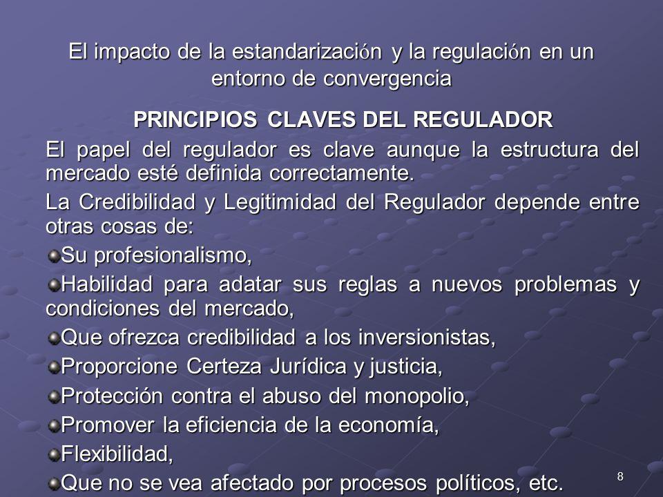 8 El impacto de la estandarizaci ó n y la regulaci ó n en un entorno de convergencia PRINCIPIOS CLAVES DEL REGULADOR El papel del regulador es clave aunque la estructura del mercado esté definida correctamente.