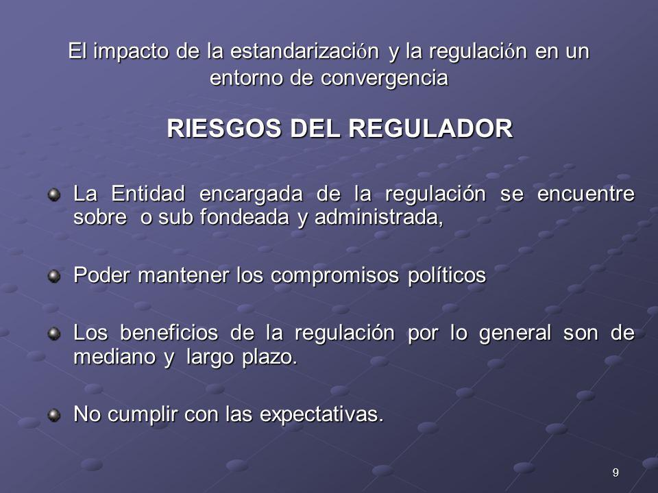 9 El impacto de la estandarizaci ó n y la regulaci ó n en un entorno de convergencia RIESGOS DEL REGULADOR La Entidad encargada de la regulación se en