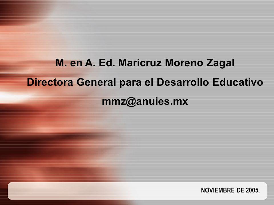 NOVIEMBRE DE 2005. M. en A. Ed. Maricruz Moreno Zagal Directora General para el Desarrollo Educativo mmz@anuies.mx