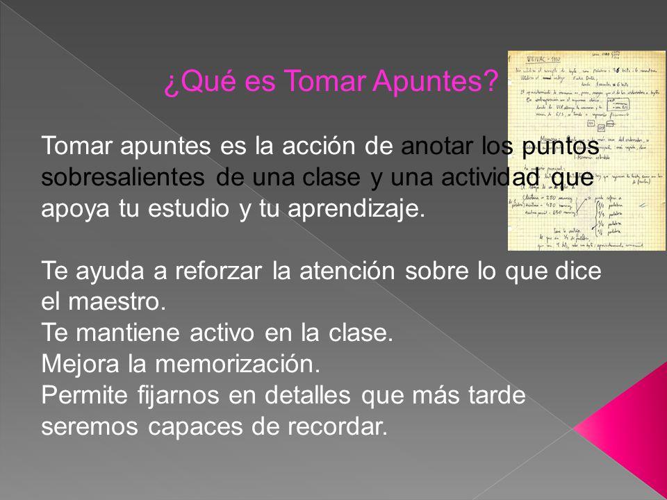 ¿Qué es Tomar Apuntes? Tomar apuntes es la acción de anotar los puntos sobresalientes de una clase y una actividad que apoya tu estudio y tu aprendiza