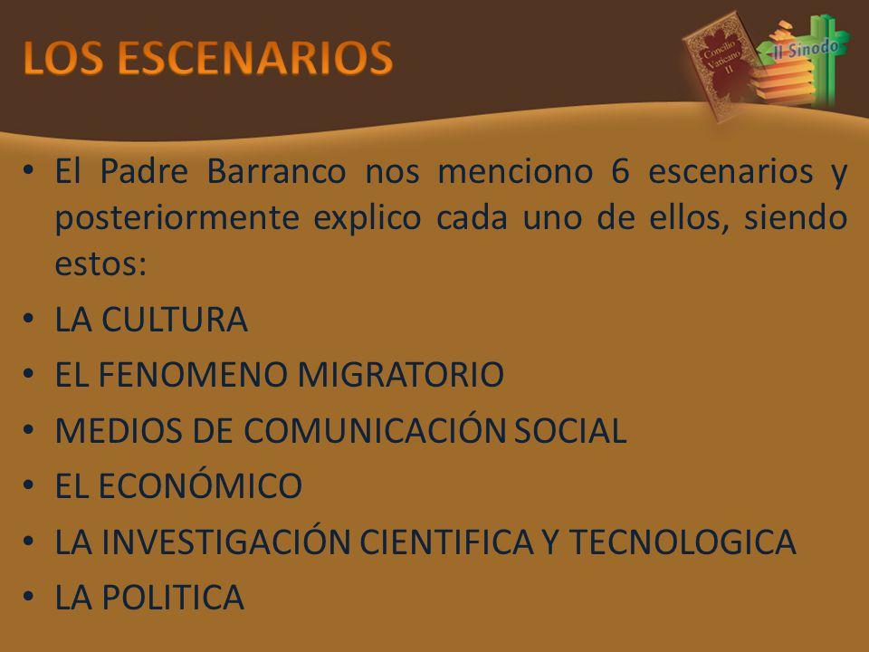 El Padre Barranco nos menciono 6 escenarios y posteriormente explico cada uno de ellos, siendo estos: LA CULTURA EL FENOMENO MIGRATORIO MEDIOS DE COMUNICACIÓN SOCIAL EL ECONÓMICO LA INVESTIGACIÓN CIENTIFICA Y TECNOLOGICA LA POLITICA