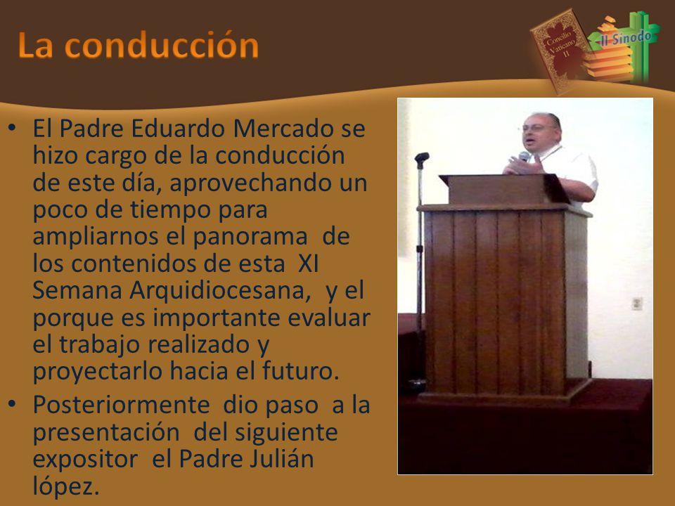 El Padre Eduardo Mercado se hizo cargo de la conducción de este día, aprovechando un poco de tiempo para ampliarnos el panorama de los contenidos de esta XI Semana Arquidiocesana, y el porque es importante evaluar el trabajo realizado y proyectarlo hacia el futuro.