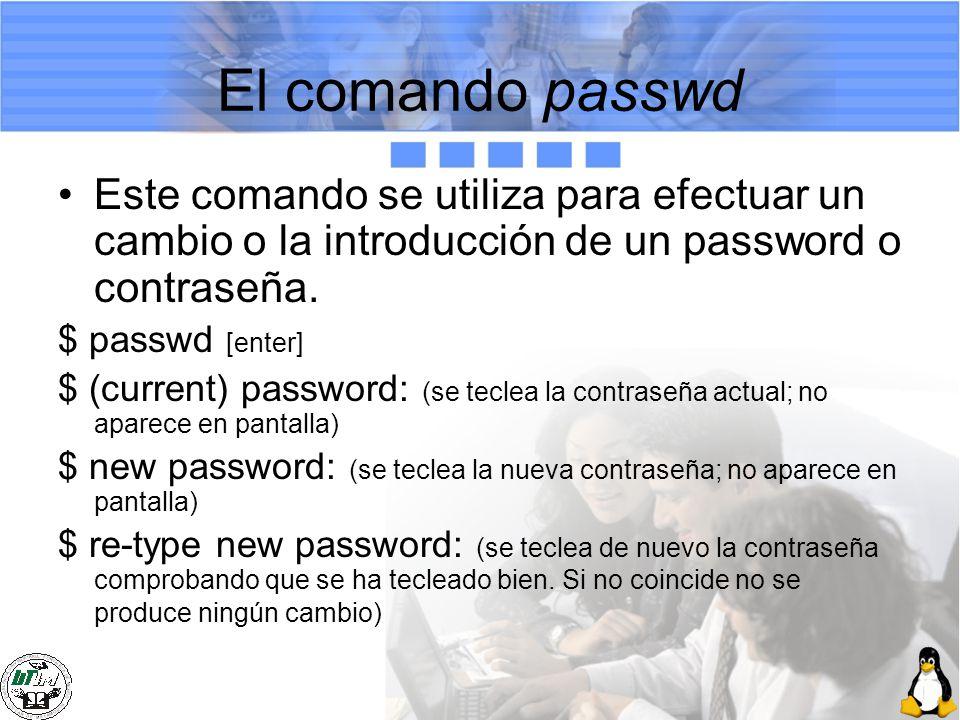 El comando passwd Este comando se utiliza para efectuar un cambio o la introducción de un password o contraseña. $ passwd [enter] $ (current) password