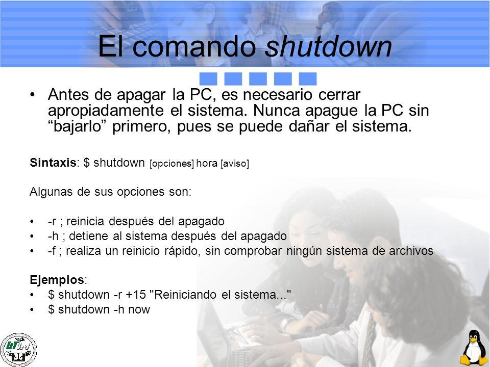 El comando shutdown Antes de apagar la PC, es necesario cerrar apropiadamente el sistema. Nunca apague la PC sin bajarlo primero, pues se puede dañar