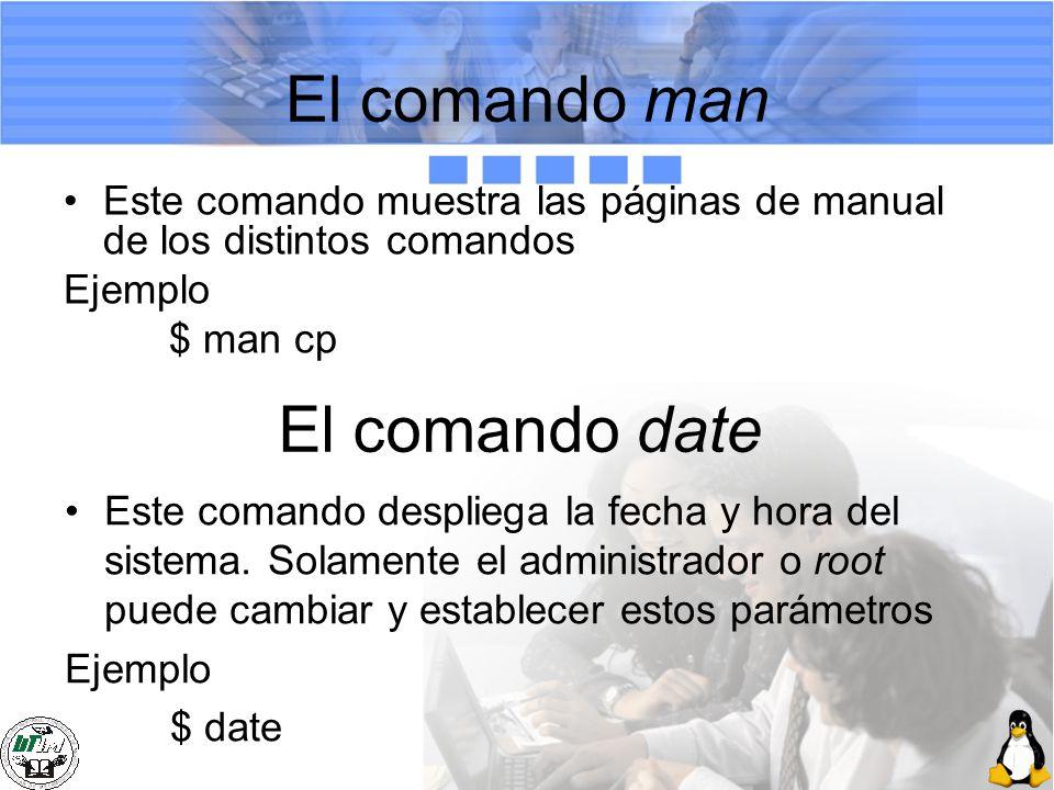 El comando man Este comando muestra las páginas de manual de los distintos comandos Ejemplo $ man cp El comando date Este comando despliega la fecha y
