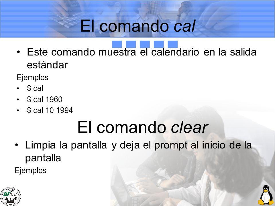 El comando cal Este comando muestra el calendario en la salida estándar Ejemplos $ cal $ cal 1960 $ cal 10 1994 El comando clear Limpia la pantalla y