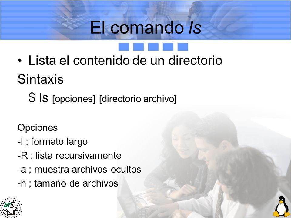 El comando ls Lista el contenido de un directorio Sintaxis $ ls [opciones] [directorio|archivo] Opciones -l ; formato largo -R ; lista recursivamente