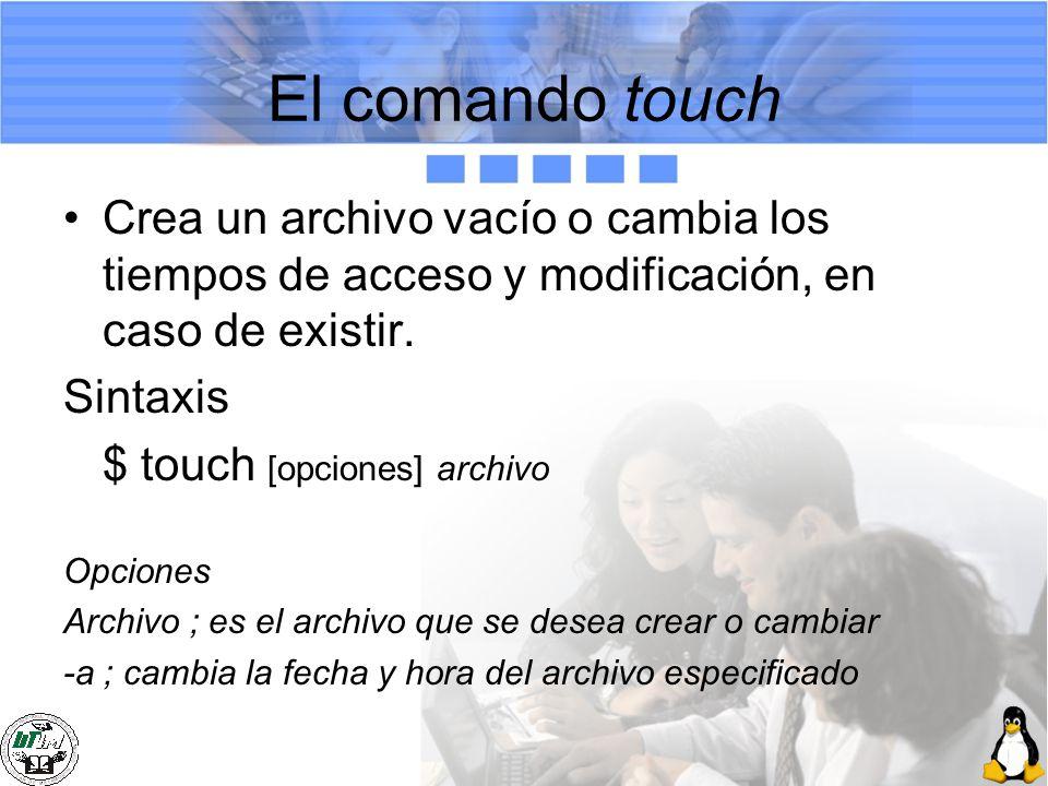 El comando touch Crea un archivo vacío o cambia los tiempos de acceso y modificación, en caso de existir. Sintaxis $ touch [opciones] archivo Opciones