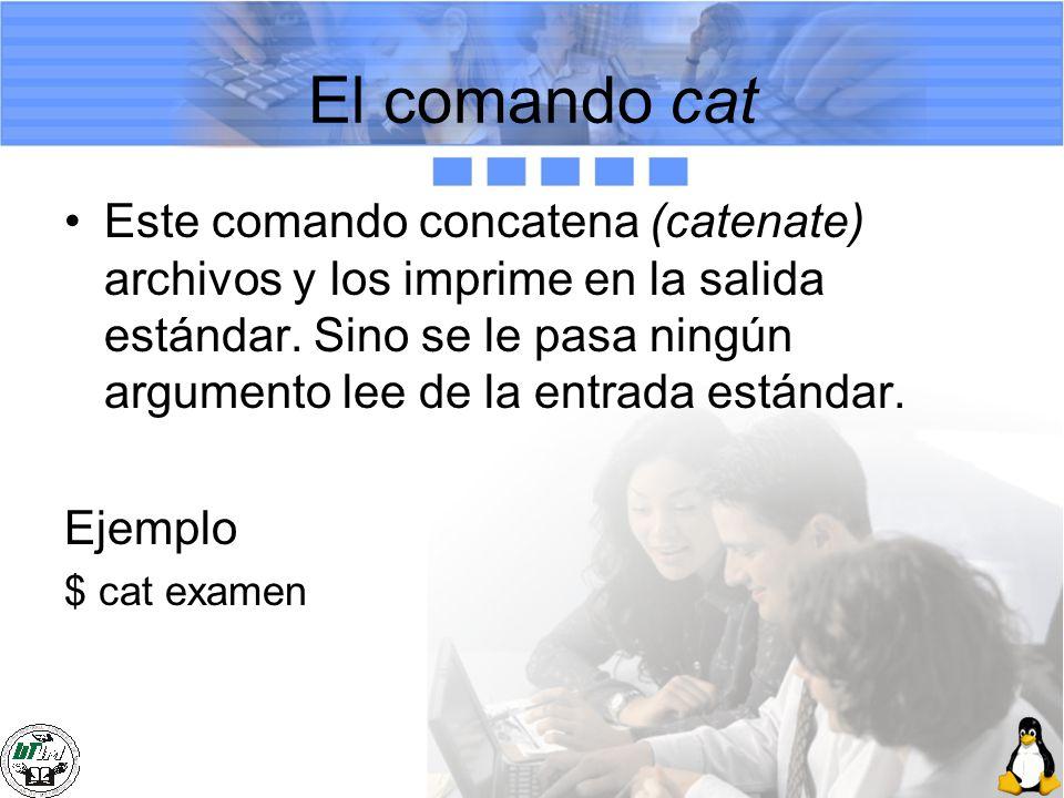 El comando cat Este comando concatena (catenate) archivos y los imprime en la salida estándar. Sino se le pasa ningún argumento lee de la entrada está