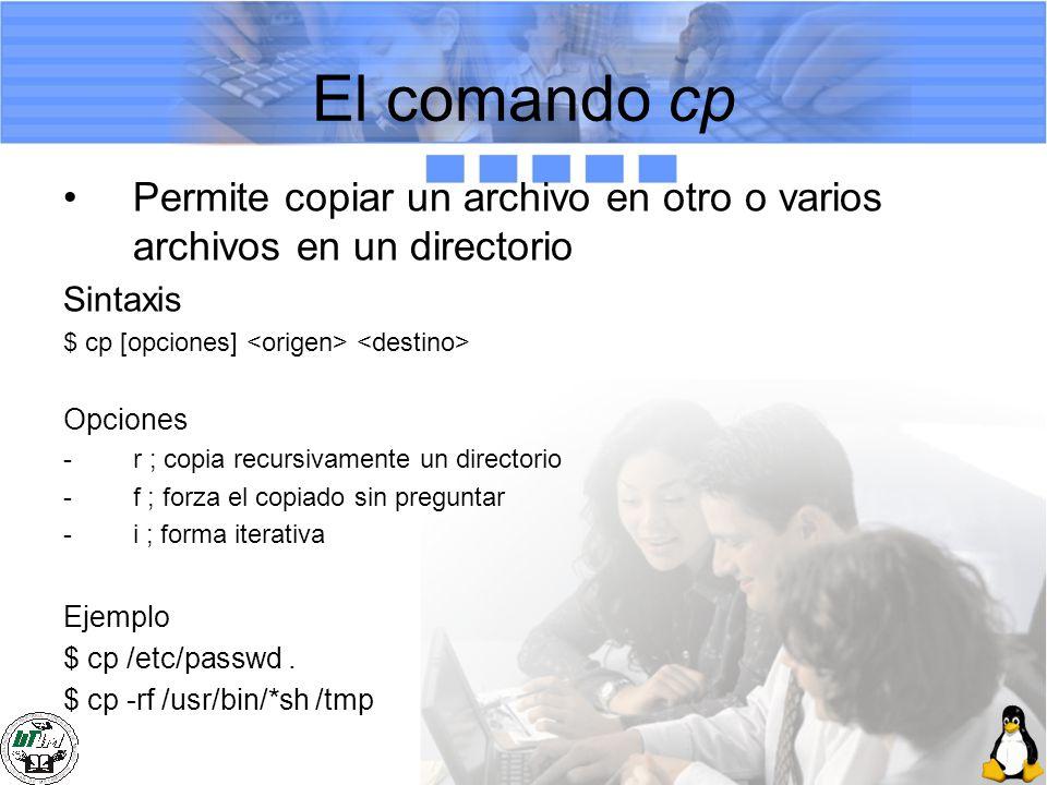El comando cp Permite copiar un archivo en otro o varios archivos en un directorio Sintaxis $ cp [opciones] Opciones -r ; copia recursivamente un dire