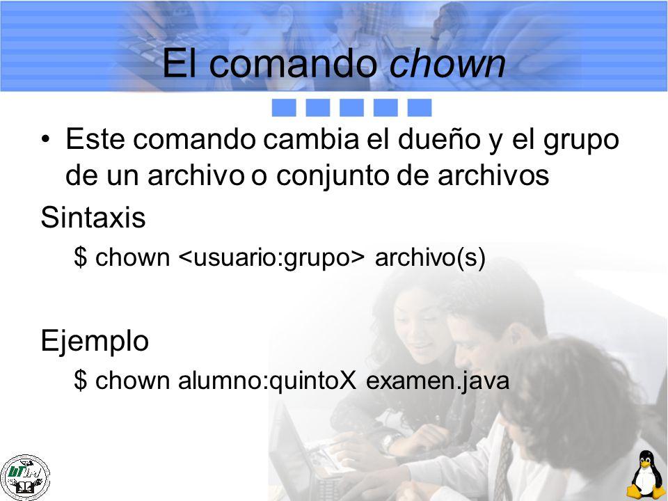 El comando chown Este comando cambia el dueño y el grupo de un archivo o conjunto de archivos Sintaxis $ chown archivo(s) Ejemplo $ chown alumno:quint