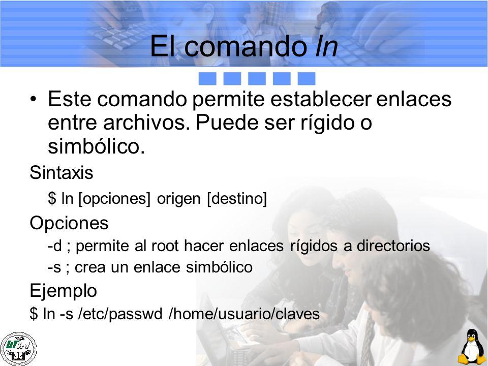 El comando ln Este comando permite establecer enlaces entre archivos. Puede ser rígido o simbólico. Sintaxis $ ln [opciones] origen [destino] Opciones