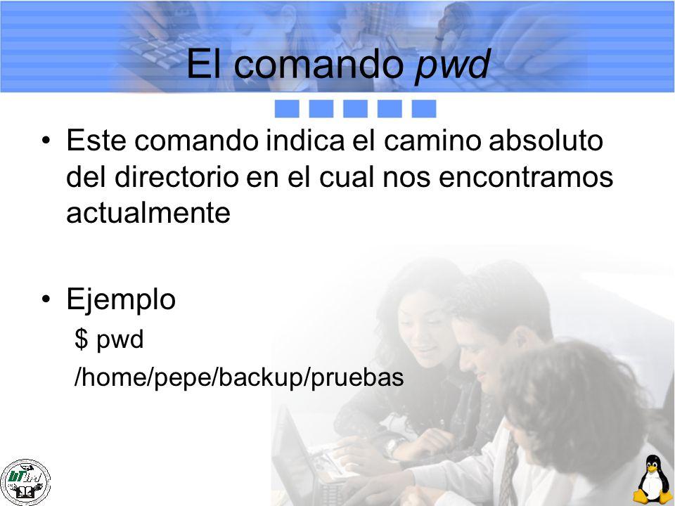 El comando pwd Este comando indica el camino absoluto del directorio en el cual nos encontramos actualmente Ejemplo $ pwd /home/pepe/backup/pruebas