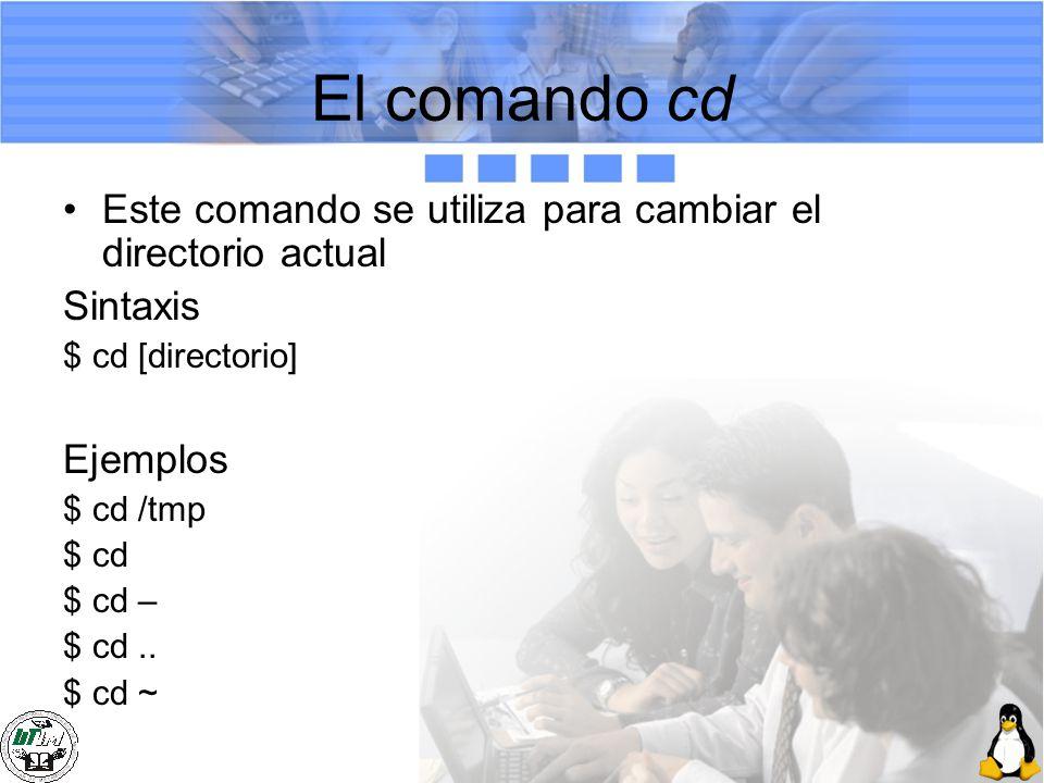 El comando cd Este comando se utiliza para cambiar el directorio actual Sintaxis $ cd [directorio] Ejemplos $ cd /tmp $ cd $ cd – $ cd.. $ cd ~