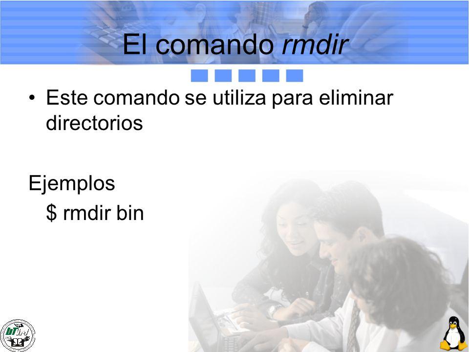 El comando rmdir Este comando se utiliza para eliminar directorios Ejemplos $ rmdir bin