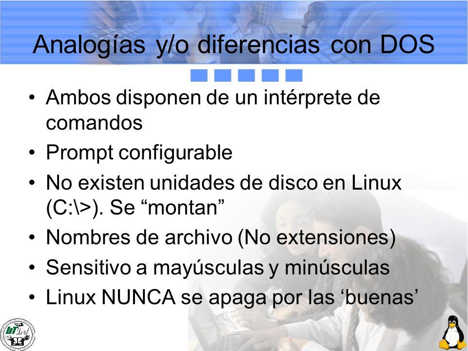 Analogías y/o diferencias con DOS Ambos disponen de un intérprete de comandos Prompt configurable No existen unidades de disco en Linux (C:\>). Se mon
