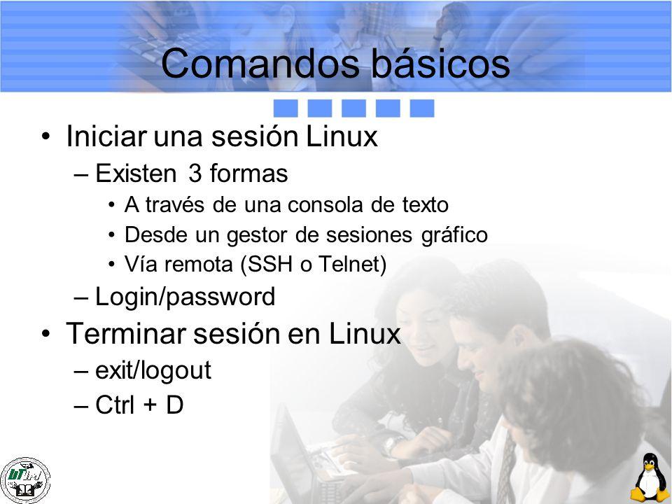 Comandos básicos Iniciar una sesión Linux –Existen 3 formas A través de una consola de texto Desde un gestor de sesiones gráfico Vía remota (SSH o Tel