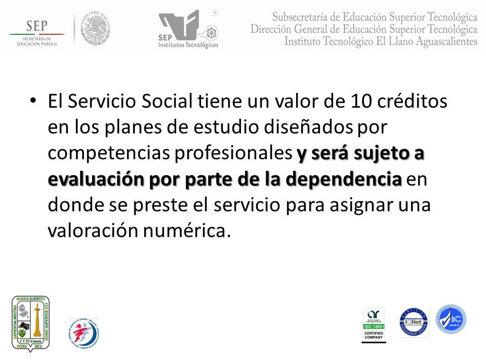 y será sujeto a evaluación por parte de la dependencia El Servicio Social tiene un valor de 10 créditos en los planes de estudio diseñados por compete