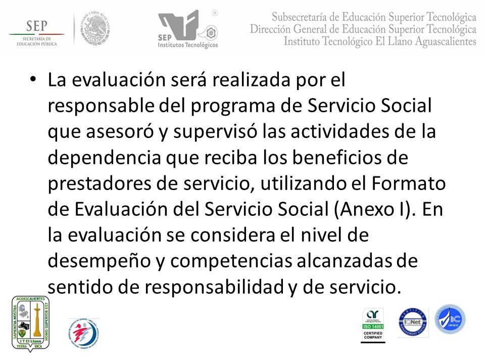 La evaluación será realizada por el responsable del programa de Servicio Social que asesoró y supervisó las actividades de la dependencia que reciba l