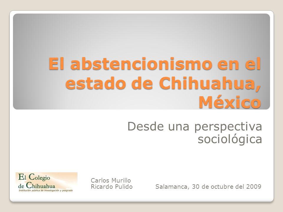 El abstencionismo en el estado de Chihuahua, México Desde una perspectiva sociológica Carlos Murillo Ricardo Pulido Salamanca, 30 de octubre del 2009