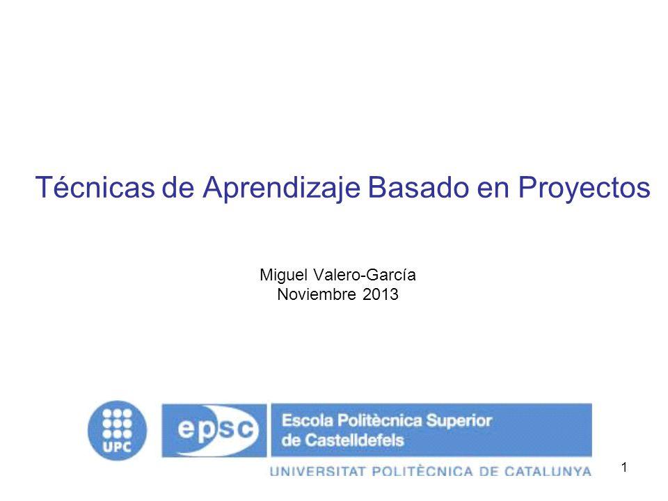 1 Técnicas de Aprendizaje Basado en Proyectos Miguel Valero-García Noviembre 2013