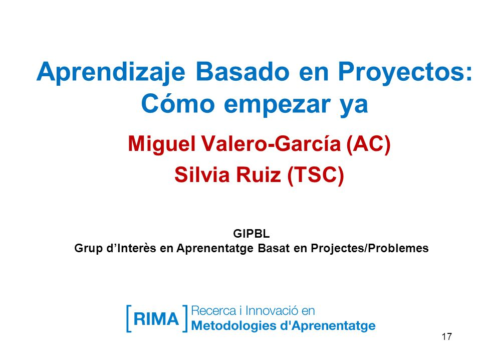 Aprendizaje Basado en Proyectos: Cómo empezar ya Miguel Valero-García (AC) Silvia Ruiz (TSC) 17 GIPBL Grup dInterès en Aprenentatge Basat en Projectes