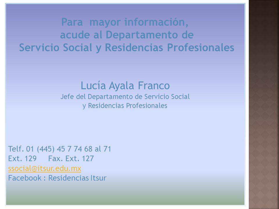 Para mayor información, acude al Departamento de Servicio Social y Residencias Profesionales Lucía Ayala Franco Jefe del Departamento de Servicio Social y Residencias Profesionales Telf.