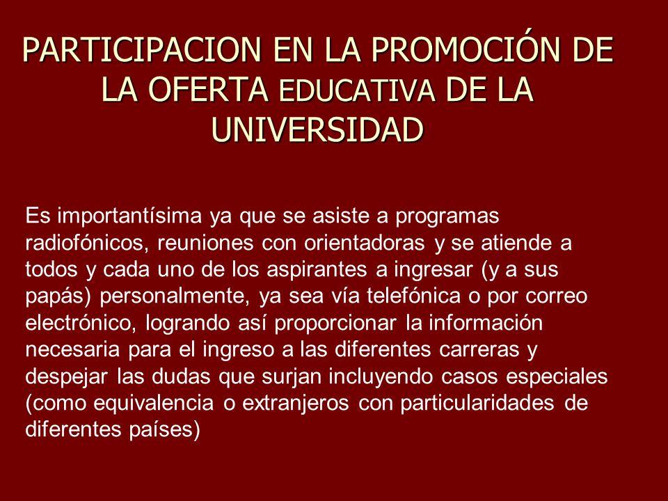 PARTICIPACION EN LA PROMOCIÓN DE LA OFERTA EDUCATIVA DE LA UNIVERSIDAD Es importantísima ya que se asiste a programas radiofónicos, reuniones con orie