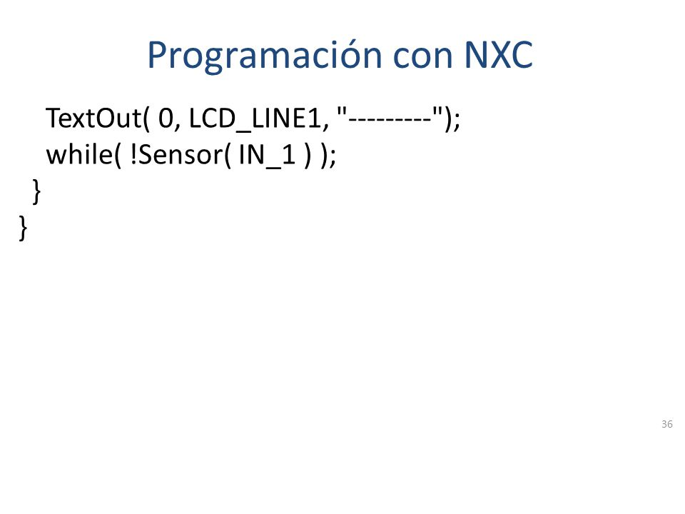 Programación con NXC #include NXCDefs.h task main() { SetSensor( IN_1, SENSOR_TOUCH ); while( true ) { if( Sensor( IN_1 ) ) { PlayToneEx(440, 100, 3, false); TextOut( 0, LCD_LINE1, TOUCHING! ); while( Sensor( IN_1 ) ); } 35