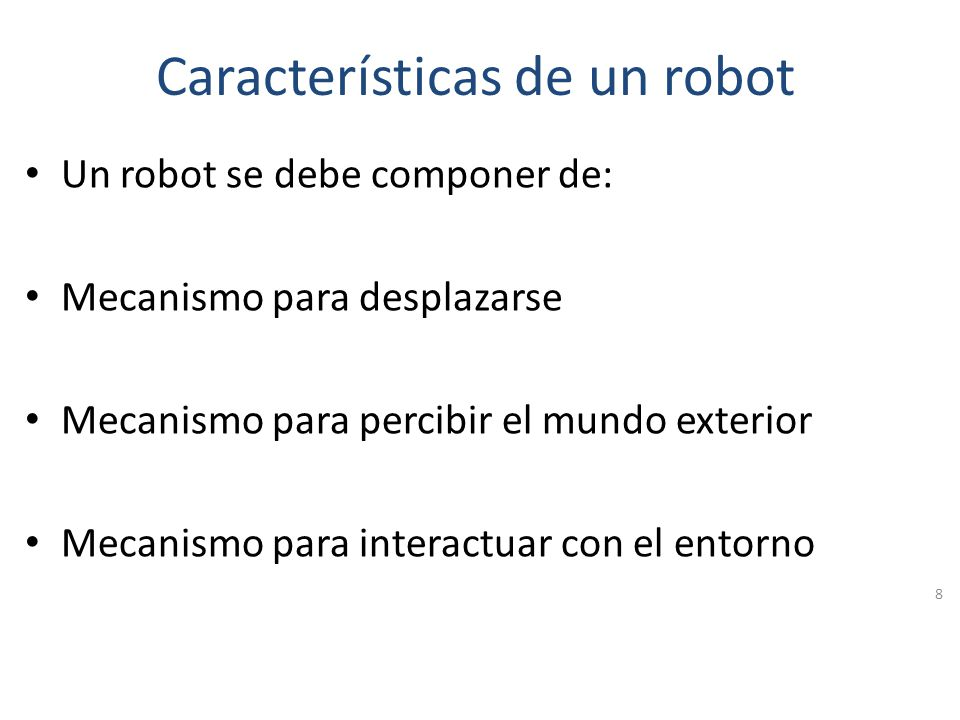 Características de un Robot Los robots se clasifican según su forma en: Androides: Imitan la forma humana Móviles: Se desplazan mediante ruedas Zoomór