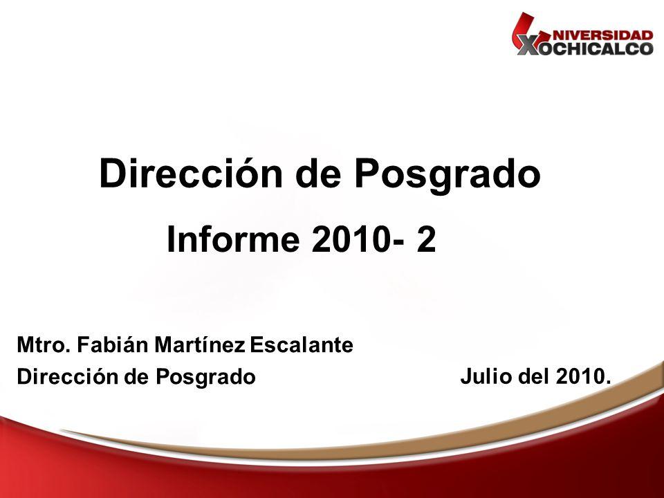 Informe 2010- 2 Dirección de Posgrado Julio del 2010. Mtro. Fabián Martínez Escalante Dirección de Posgrado