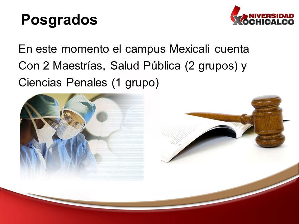 En este momento el campus Mexicali cuenta Con 2 Maestrías, Salud Pública (2 grupos) y Ciencias Penales (1 grupo) Posgrados