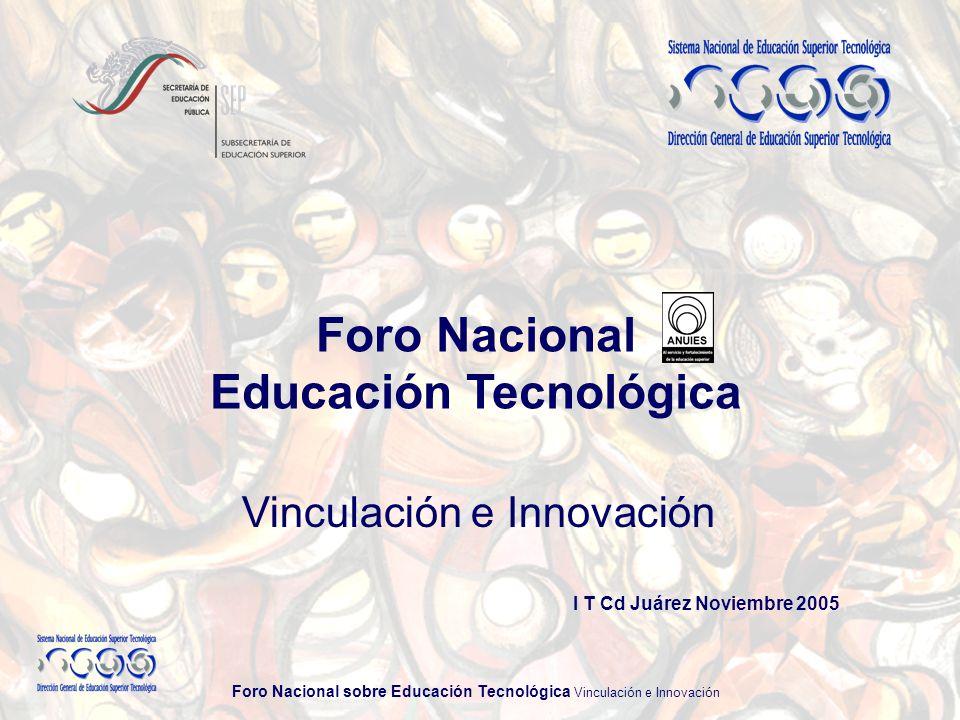 Foro Nacional sobre Educación Tecnológica Vinculación e Innovación Foro Nacional Educación Tecnológica I T Cd Juárez Noviembre 2005 Vinculación e Innovación