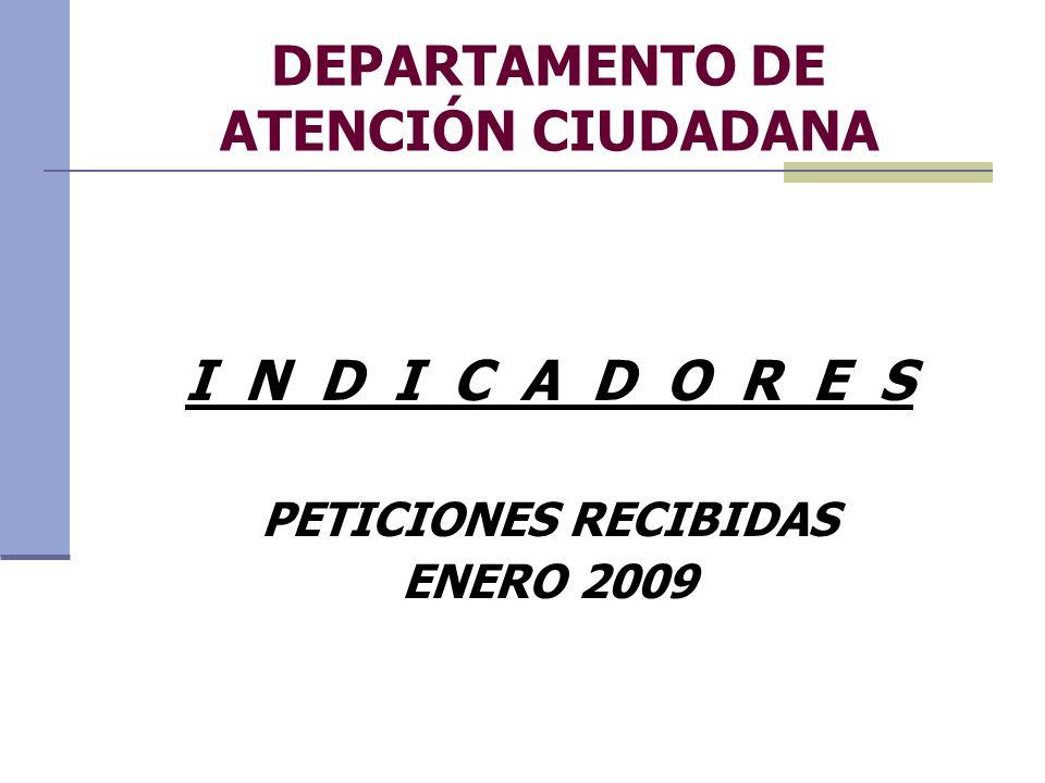 DEPARTAMENTO DE ATENCIÓN CIUDADANA I N D I C A D O R E S PETICIONES RECIBIDAS ENERO 2009
