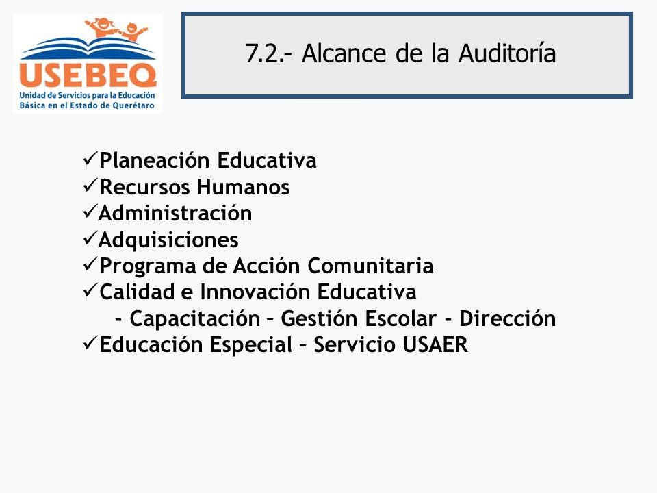 7.2.- Alcance de la Auditoría Planeación Educativa Recursos Humanos Administración Adquisiciones Programa de Acción Comunitaria Calidad e Innovación Educativa - Capacitación – Gestión Escolar - Dirección Educación Especial – Servicio USAER