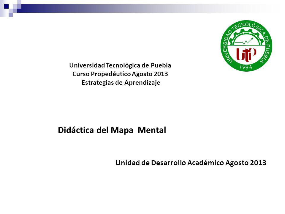 Didáctica del Mapa Mental Unidad de Desarrollo Académico Agosto 2013 Universidad Tecnológica de Puebla Curso Propedéutico Agosto 2013 Estrategias de Aprendizaje