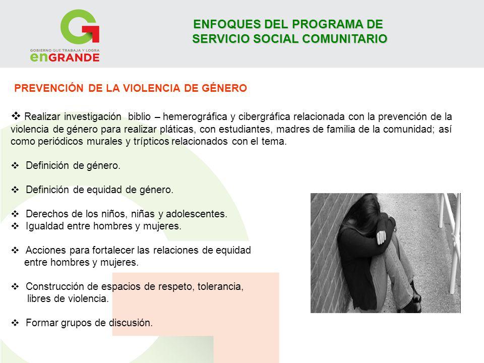 ENFOQUES DEL PROGRAMA DE SERVICIO SOCIAL COMUNITARIO PREVENCIÓN DE LA VIOLENCIA DE GÉNERO Realizar investigación biblio – hemerográfica y cibergráfica