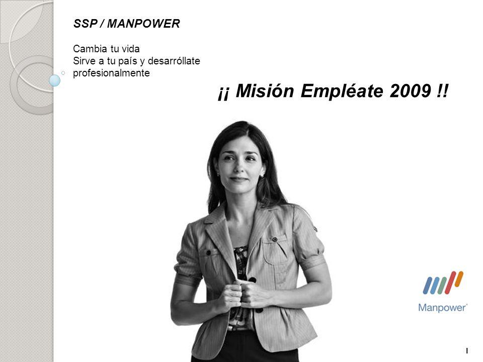 1 SSP / MANPOWER Cambia tu vida Sirve a tu país y desarróllate profesionalmente ¡¡ Misión Empléate 2009 !!