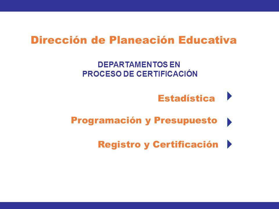 Dirección de Planeación Educativa DEPARTAMENTOS EN PROCESO DE CERTIFICACIÓN Estadística Registro y Certificación Programación y Presupuesto