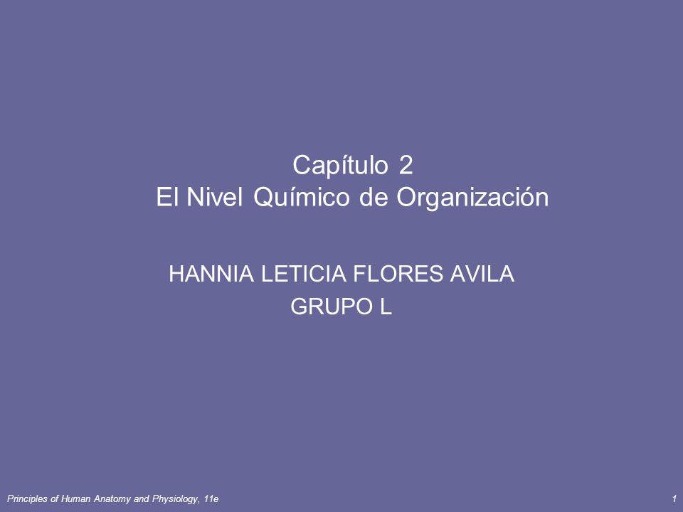Principles of Human Anatomy and Physiology, 11e1 Capítulo 2 El Nivel Químico de Organización HANNIA LETICIA FLORES AVILA GRUPO L