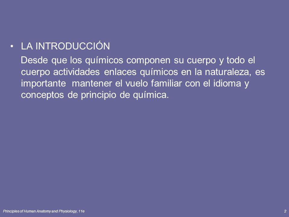 Principles of Human Anatomy and Physiology, 11e2 LA INTRODUCCIÓN Desde que los químicos componen su cuerpo y todo el cuerpo actividades enlaces químicos en la naturaleza, es importante mantener el vuelo familiar con el idioma y conceptos de principio de química.